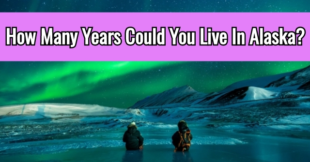How Many Years Could You Live In Alaska?