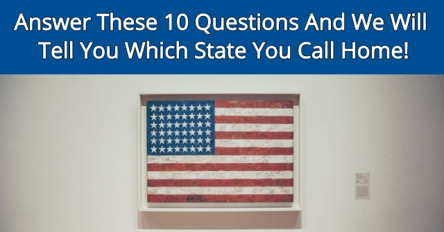Answer These 10 Questions And We Will Tell You Which State You Call Home!
