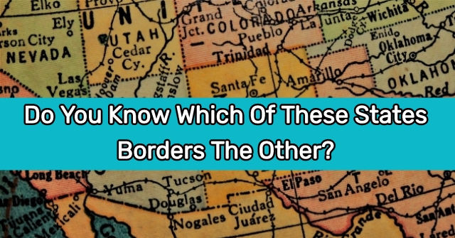 Do You Know Which Of These States Borders The Other?
