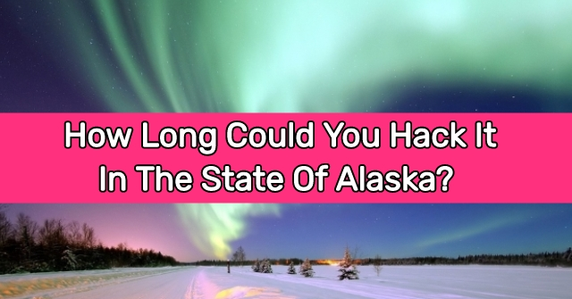How Long Could You Hack It In The State Of Alaska?