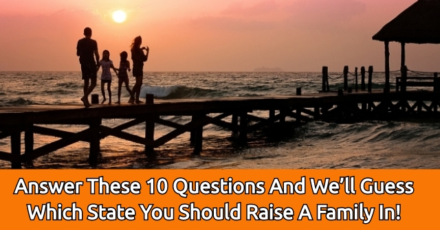 Answer These 10 Questions And We'll Guess Which State You Should Raise A Family In!