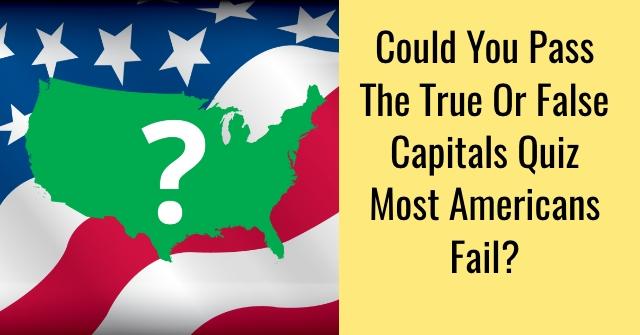 Could You Pass The True Or False Capitals Quiz Most Americans Fail?
