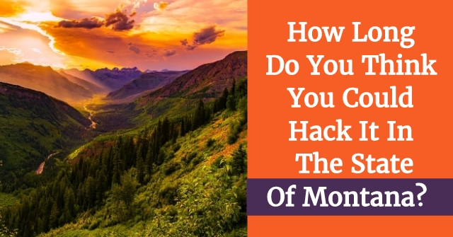 How Long Do You Think You Could You Hack It In The State Of Montana?
