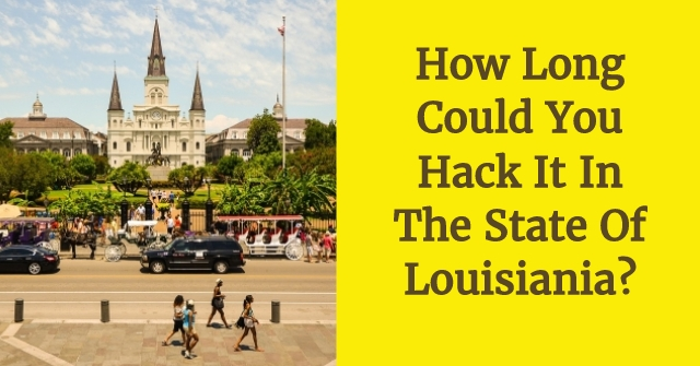 How Long Could You Hack It In The State Of Louisiania?