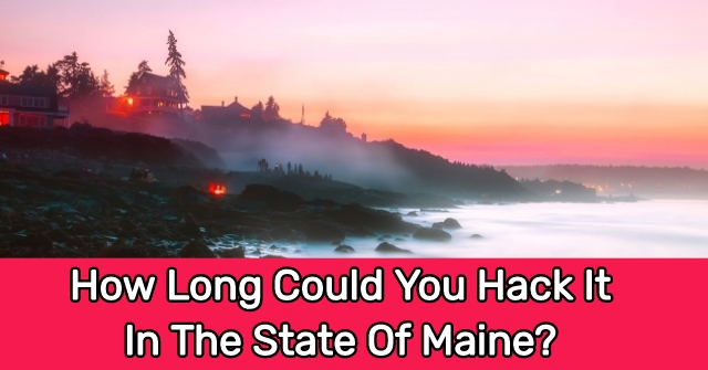 How Long Could You Hack It In The State Of Maine?