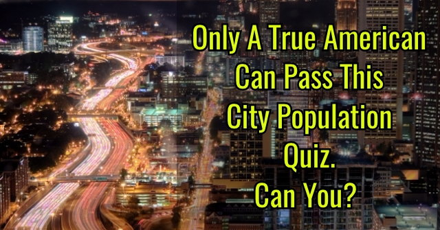 Only A True American Can Pass This City Population Quiz. Can You?