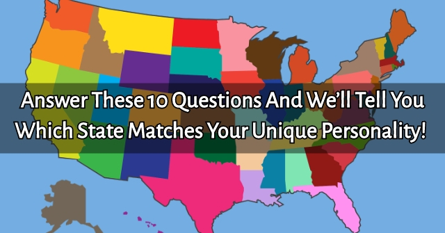 Answer These 10 Questions And We'll Tell you Which State Matches Your Unique Personality!