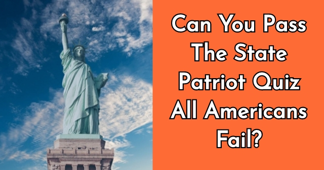 Can You Pass The State Patriot Quiz All Americans Fail?