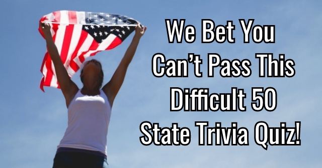 We Bet You Can't Pass This Difficult 50 State Trivia Quiz!