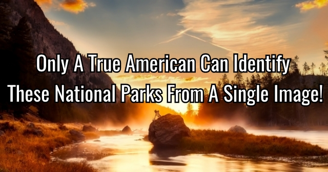 Only A True American Can Identify These National Parks From A Single Image!