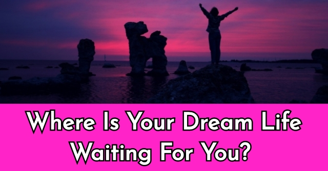 Where Is Your Dream Life Waiting For You?