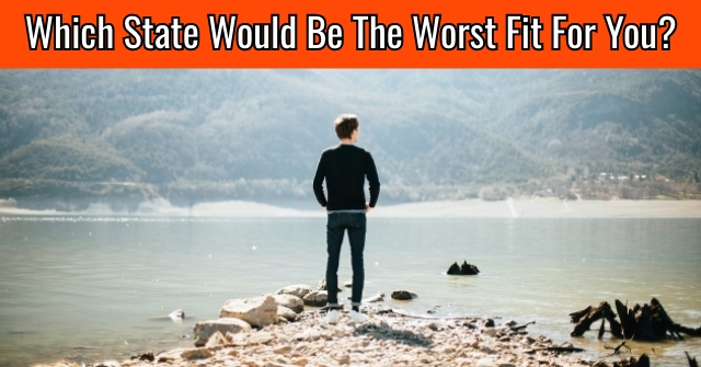 Which State Would Be The Worst Fit For You?