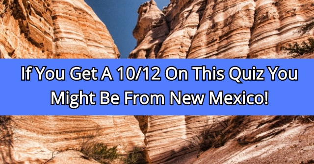 If You Get A 10/12 On This Quiz You Might Be From New Mexico!