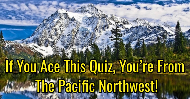 If You Ace This Quiz, You're From The Pacific Northwest!