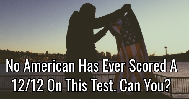 No American Has Ever Scored A 12/12 On This Test. Can You?
