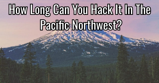 How Long Can You Hack It In The Pacific Northwest?