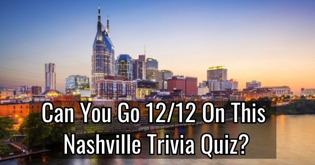 Can You Go 12/12 On This Nashville Trivia Quiz?