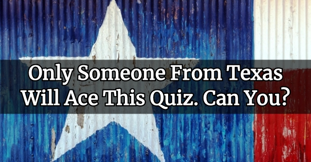 Only Someone From Texas Will Ace This Quiz. Can You?