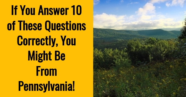 If You Answer 10 of These Questions Correctly, You Might Be From Pennsylvania!