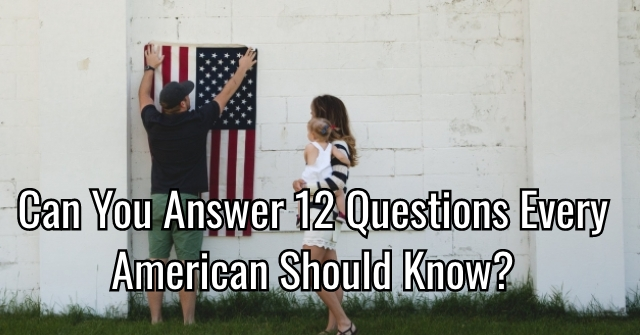 Can You Answer 12 Questions Every American Should Know?