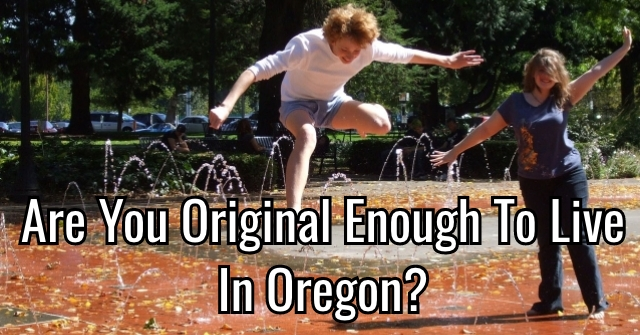 Are You Original Enough To Live In Oregon?