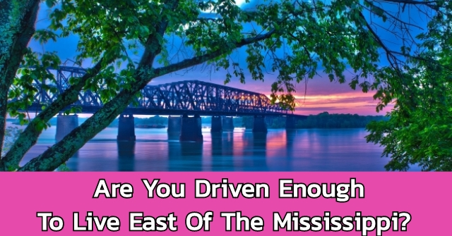 Are You Driven Enough To Live East Of The Mississippi?