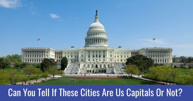 Can You Tell If These Cities Are Us Capitals Or Not?