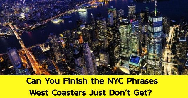Can You Finish the NYC Phrases West Coasters Just Don't Get?