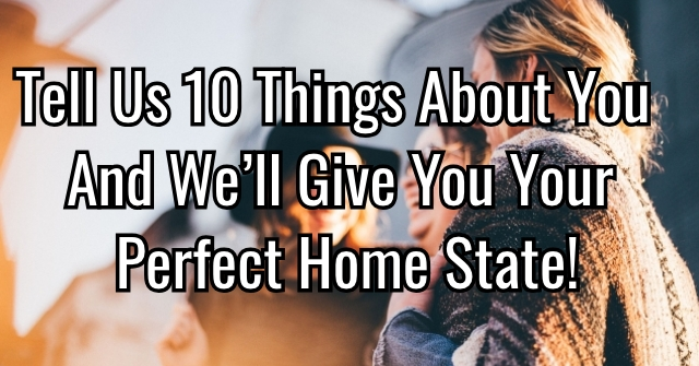 Tell Us 10 Things About You And We'll Give You Your Perfect Home State!