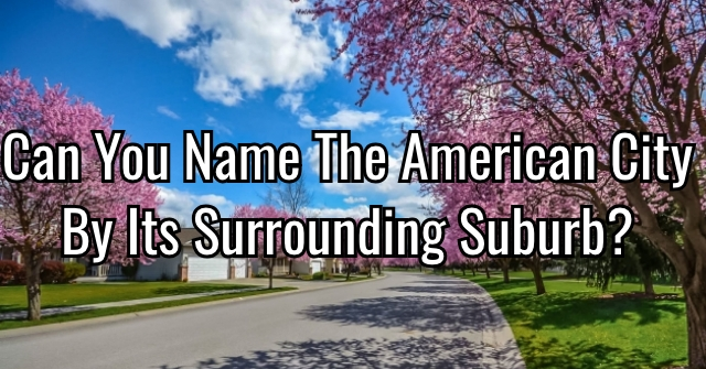 Can You Name The American City By Its Surrounding Suburb?
