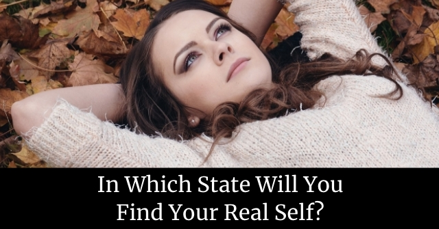 In Which State Will You Find Your Real Self?