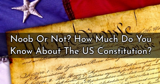Noob Or Not? How Much Do You Know About The US Constitution?