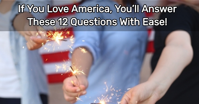 If You Love America, You'll Answer These 12 Questions With Ease!