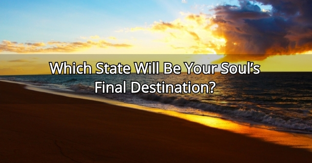 Which State Will Be Your Soul's Final Destination?