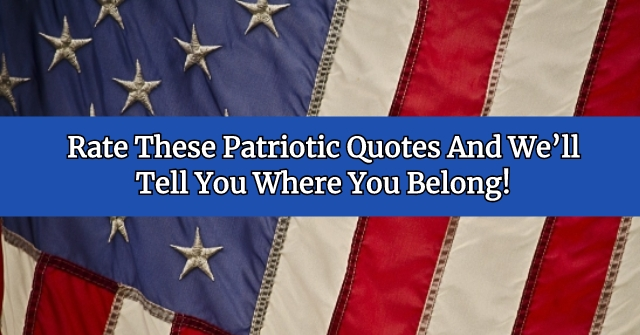 Rate These Patriotic Quotes And We'll Tell You Where You Belong!