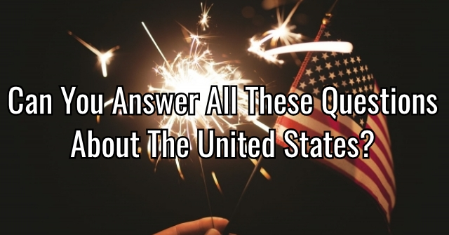 Can You Answer All These Questions About The United States?
