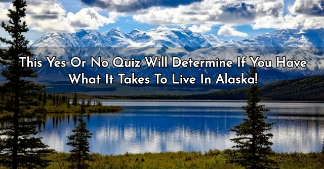 This Yes Or No Quiz Will Determine If You Have What It Takes To Live In Alaska!
